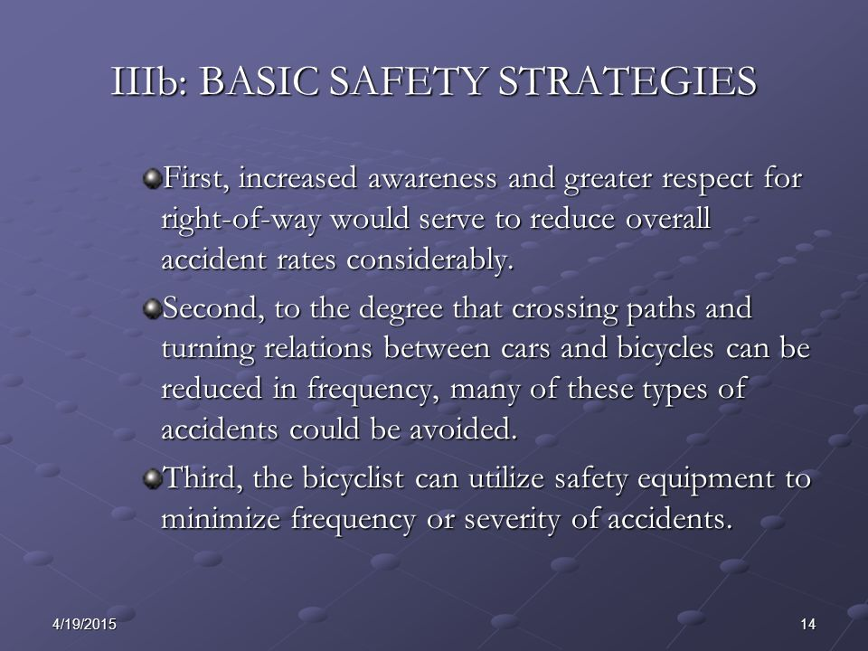 144/19/2015 IIIb: BASIC SAFETY STRATEGIES First, increased awareness and greater respect for right-of-way would serve to reduce overall accident rates considerably.