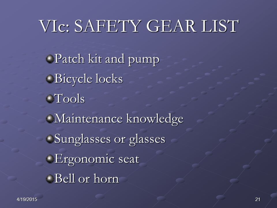 214/19/2015 VIc: SAFETY GEAR LIST Patch kit and pump Bicycle locks Tools Maintenance knowledge Sunglasses or glasses Ergonomic seat Bell or horn