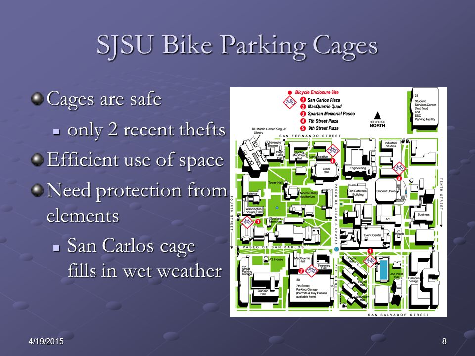 84/19/2015 SJSU Bike Parking Cages Cages are safe only 2 recent thefts only 2 recent thefts Efficient use of space Need protection from elements San Carlos cage fills in wet weather San Carlos cage fills in wet weather