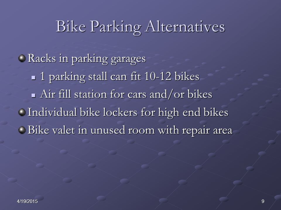 94/19/2015 Bike Parking Alternatives Racks in parking garages 1 parking stall can fit 10-12 bikes 1 parking stall can fit 10-12 bikes Air fill station for cars and/or bikes Air fill station for cars and/or bikes Individual bike lockers for high end bikes Bike valet in unused room with repair area