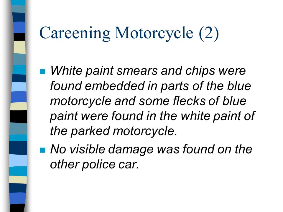 Careening Motorcycle (2) n White paint smears and chips were found embedded in parts of the blue motorcycle and some flecks of blue paint were found in the white paint of the parked motorcycle.