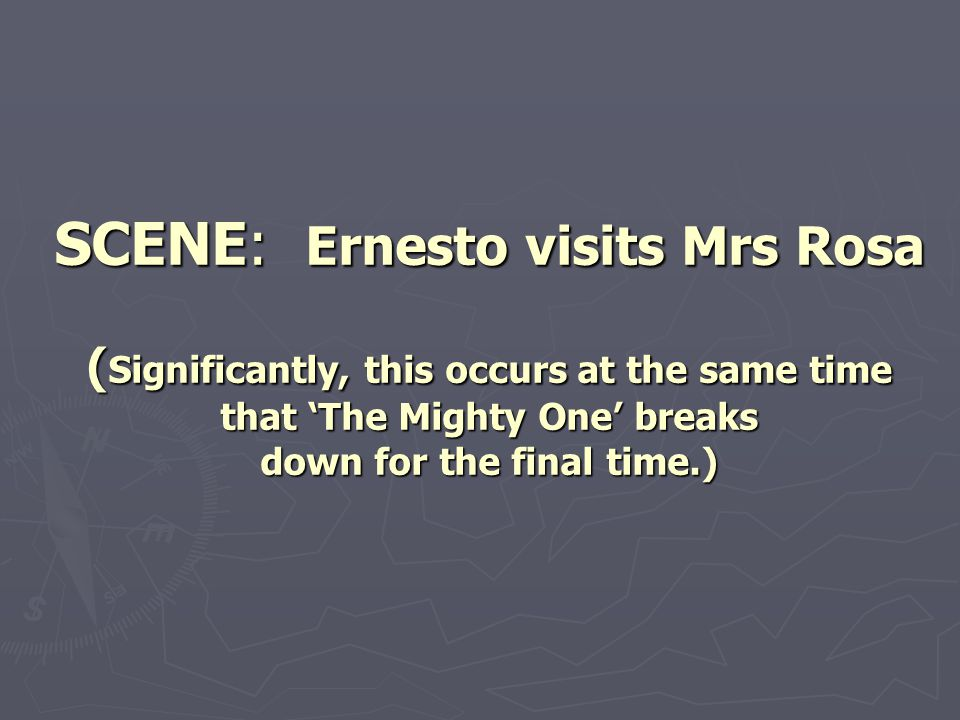 SCENE: Ernesto visits Mrs Rosa ( Significantly, this occurs at the same time that 'The Mighty One' breaks down for the final time.)