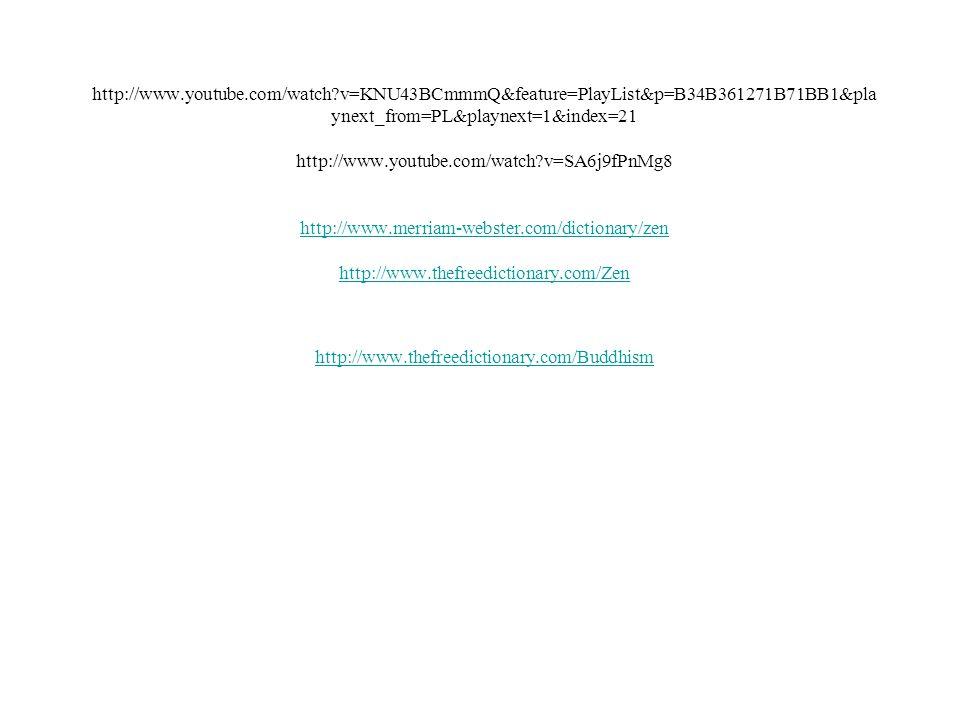 http://www.youtube.com/watch v=KNU43BCmmmQ&feature=PlayList&p=B34B361271B71BB1&pla ynext_from=PL&playnext=1&index=21 http://www.youtube.com/watch v=SA6j9fPnMg8 http://www.merriam-webster.com/dictionary/zen http://www.thefreedictionary.com/Zen http://www.thefreedictionary.com/Buddhism http://www.merriam-webster.com/dictionary/zen http://www.thefreedictionary.com/Zen http://www.thefreedictionary.com/Buddhism