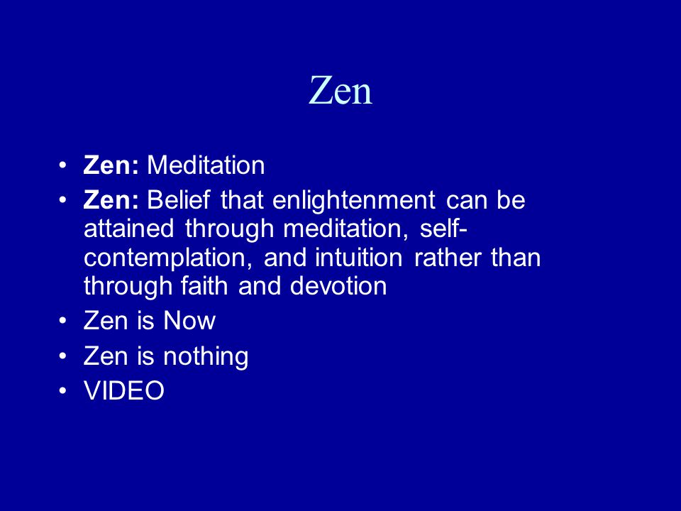 Zen Zen: Meditation Zen: Belief that enlightenment can be attained through meditation, self- contemplation, and intuition rather than through faith and devotion Zen is Now Zen is nothing VIDEO