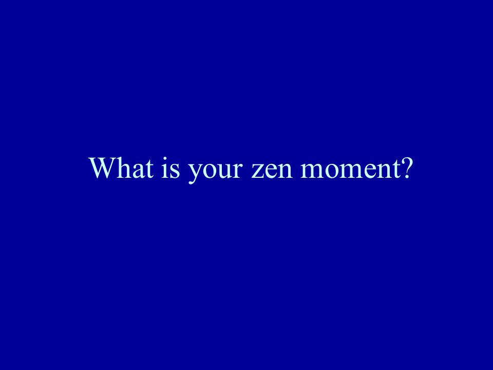 What is your zen moment?