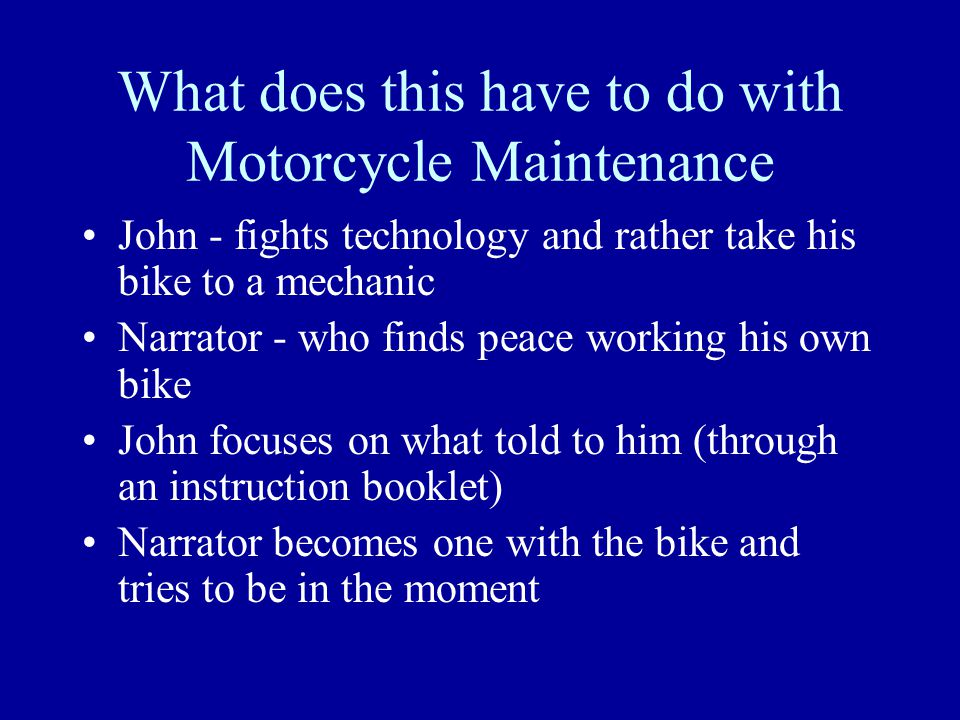 What does this have to do with Motorcycle Maintenance John - fights technology and rather take his bike to a mechanic Narrator - who finds peace worki