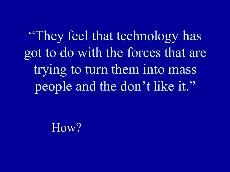 """They feel that technology has got to do with the forces that are trying to turn them into mass people and the don't like it."" How?"