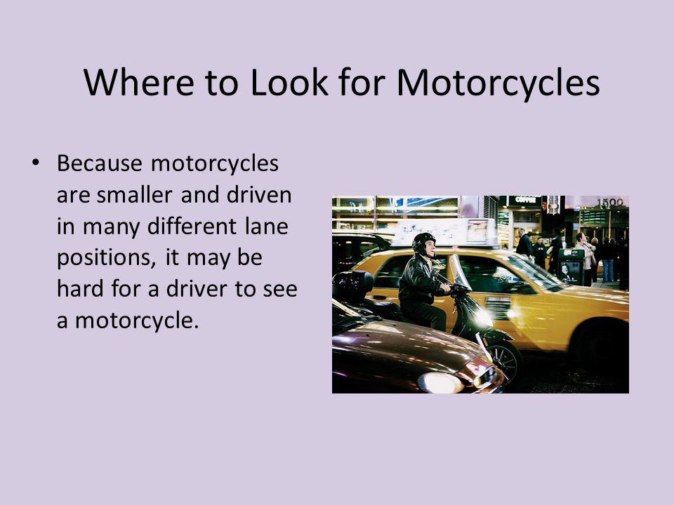 Where to Look for Motorcycles Because motorcycles are smaller and driven in many different lane positions, it may be hard for a driver to see a motorc