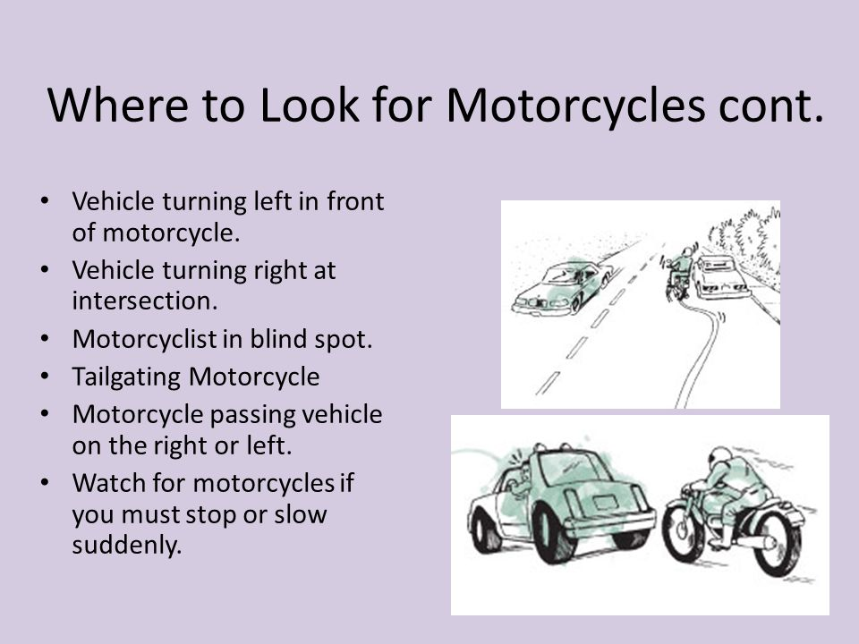Where to Look for Motorcycles cont. Vehicle turning left in front of motorcycle. Vehicle turning right at intersection. Motorcyclist in blind spot. Ta