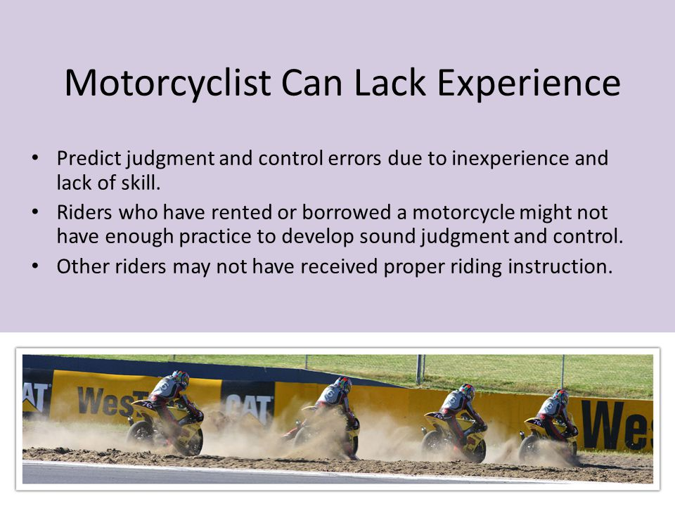 Motorcyclist Can Lack Experience Predict judgment and control errors due to inexperience and lack of skill. Riders who have rented or borrowed a motor