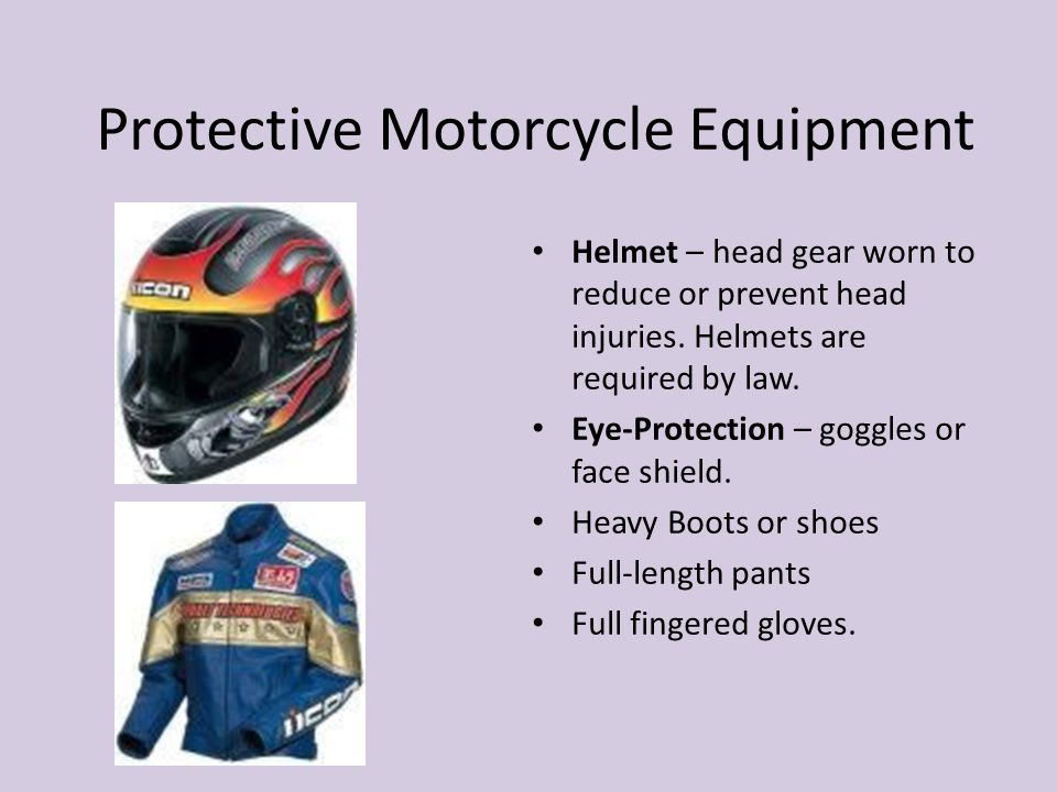 Protective Motorcycle Equipment Helmet – head gear worn to reduce or prevent head injuries. Helmets are required by law. Eye-Protection – goggles or f