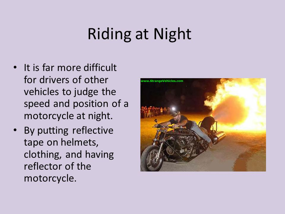 Riding at Night It is far more difficult for drivers of other vehicles to judge the speed and position of a motorcycle at night. By putting reflective