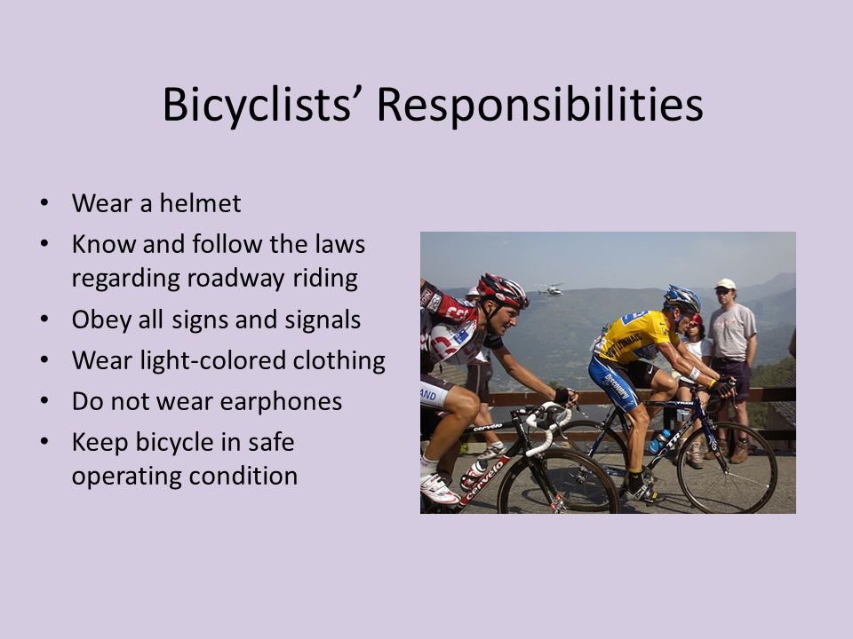 Bicyclists' Responsibilities Wear a helmet Know and follow the laws regarding roadway riding Obey all signs and signals Wear light-colored clothing Do