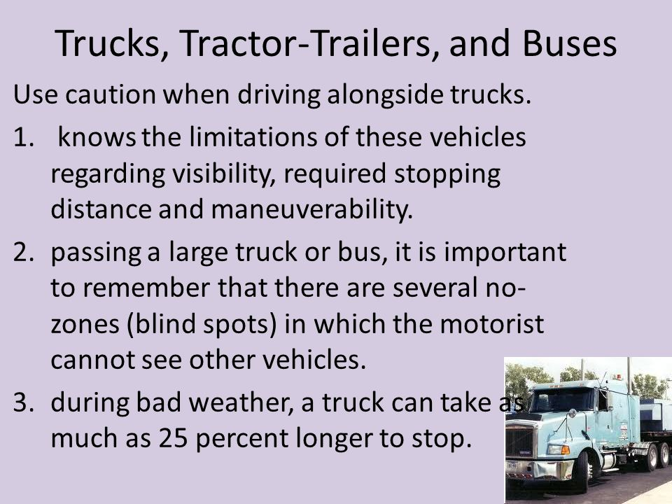 Trucks, Tractor-Trailers, and Buses Use caution when driving alongside trucks. 1. knows the limitations of these vehicles regarding visibility, requir