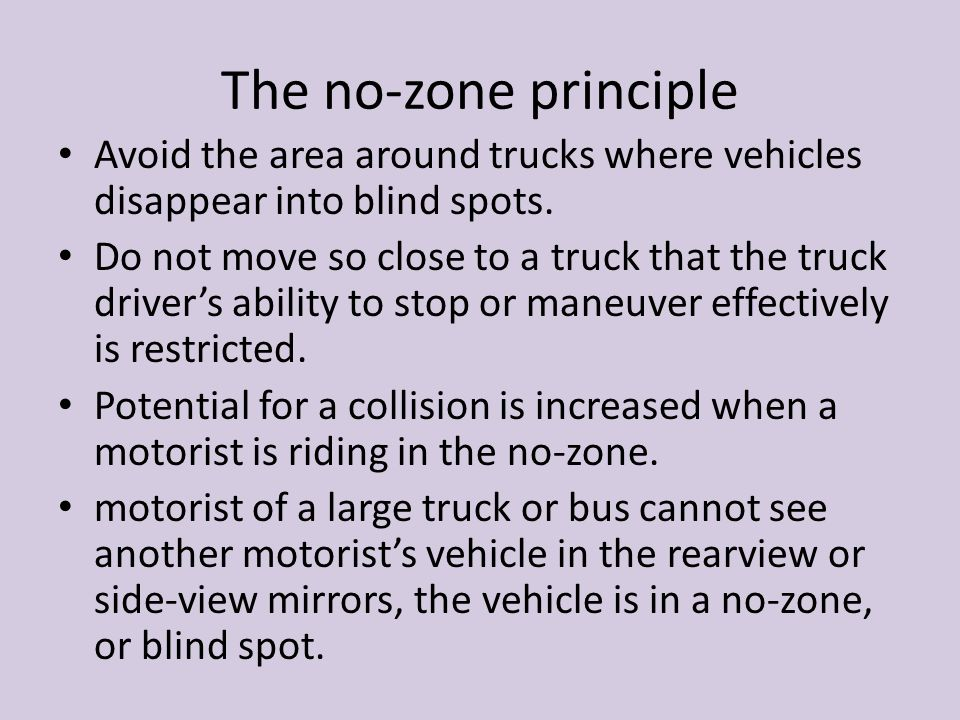 The no-zone principle Avoid the area around trucks where vehicles disappear into blind spots. Do not move so close to a truck that the truck driver's