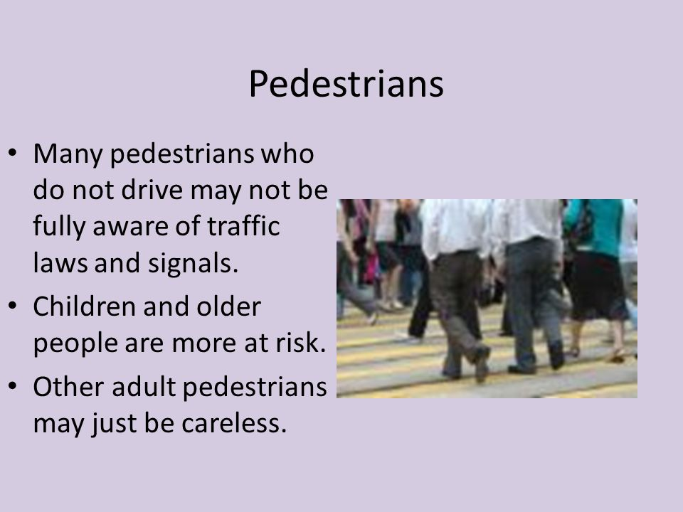 Pedestrians Many pedestrians who do not drive may not be fully aware of traffic laws and signals. Children and older people are more at risk. Other ad