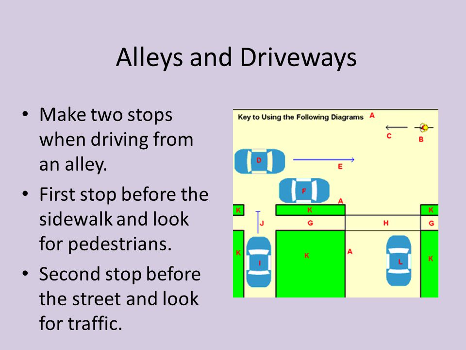Alleys and Driveways Make two stops when driving from an alley. First stop before the sidewalk and look for pedestrians. Second stop before the street