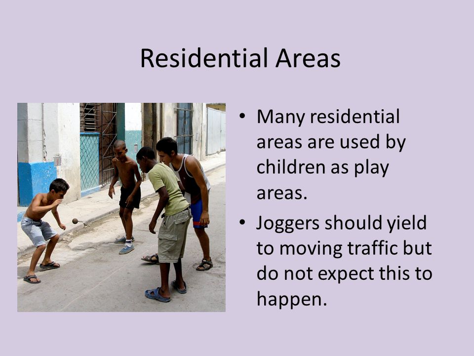 Residential Areas Many residential areas are used by children as play areas. Joggers should yield to moving traffic but do not expect this to happen.
