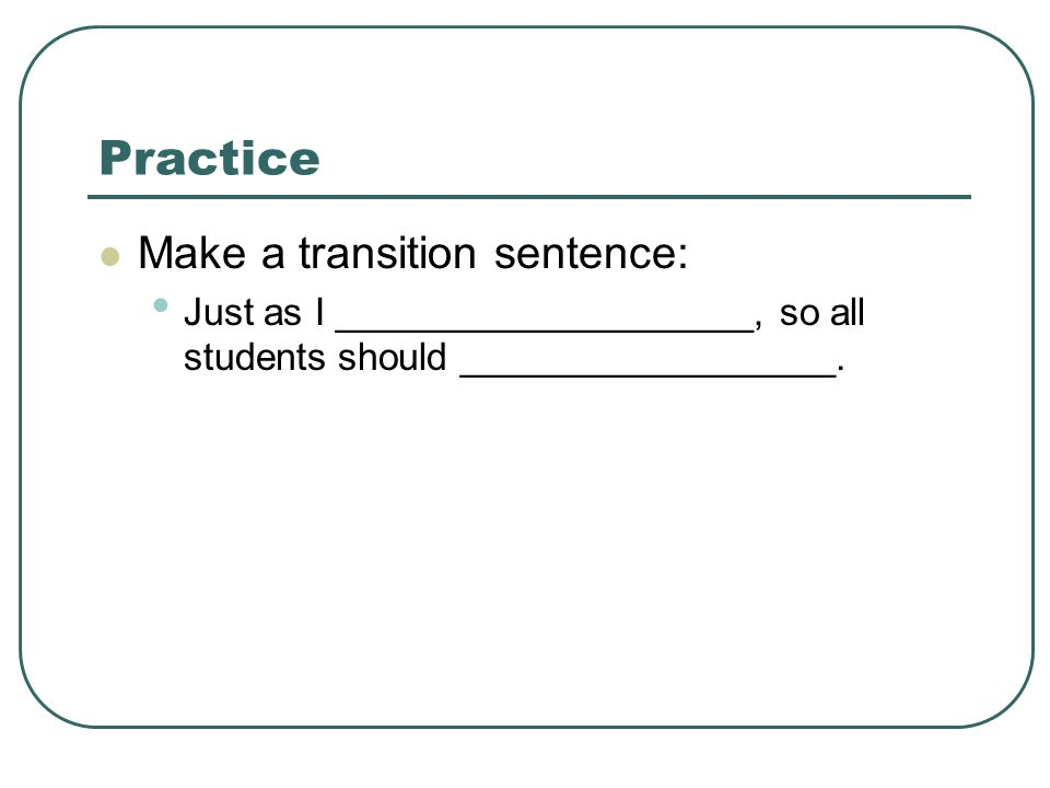 Practice Make a transition sentence: Just as I ____________________, so all students should __________________.
