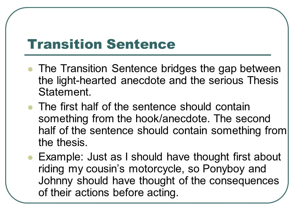 Transition Sentence The Transition Sentence bridges the gap between the light-hearted anecdote and the serious Thesis Statement.