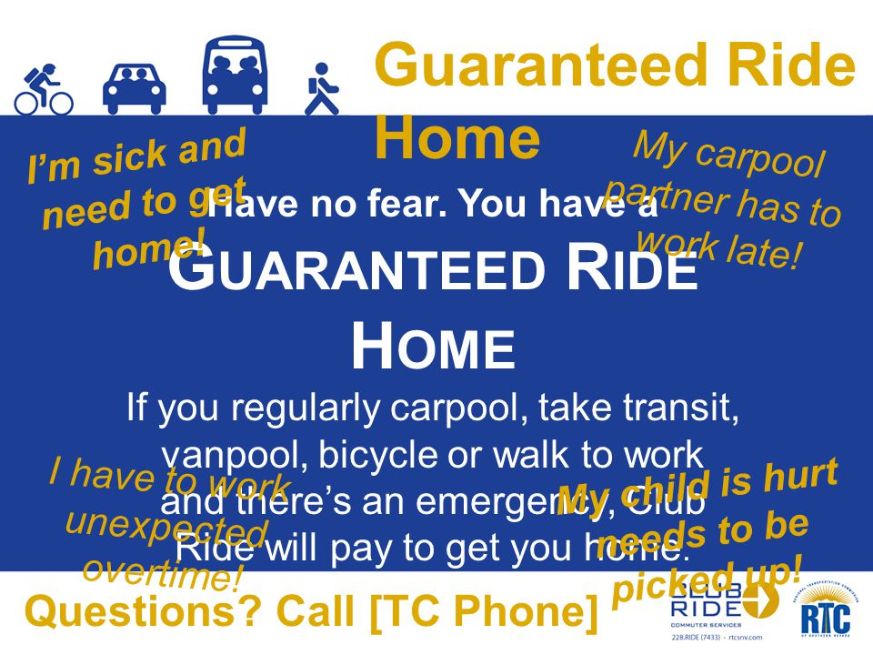 Guaranteed Ride Home Have no fear. You have a G UARANTEED R IDE H OME If you regularly carpool, take transit, vanpool, bicycle or walk to work and the