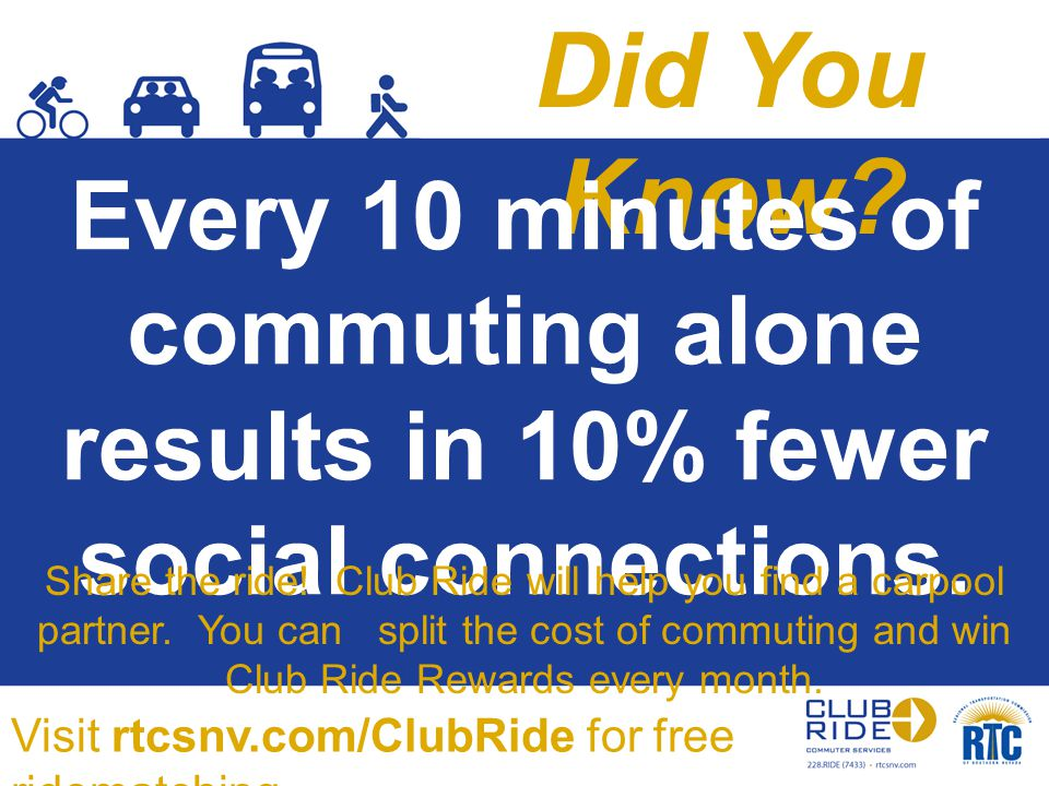 Did You Know? Every 10 minutes of commuting alone results in 10% fewer social connections. Share the ride! Club Ride will help you find a carpool part