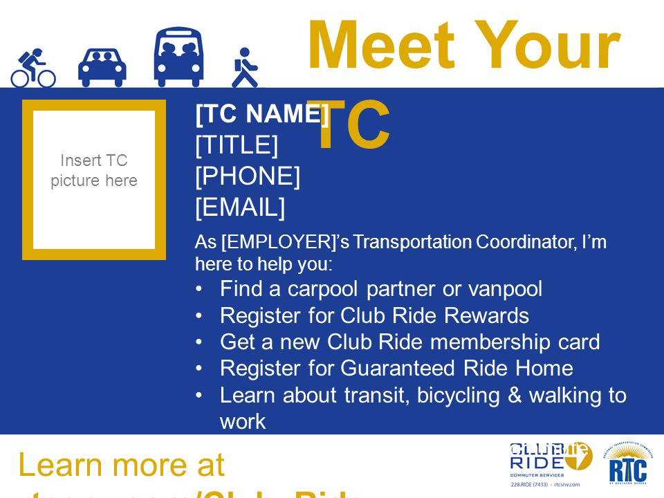 Meet Your TC [TC NAME] [TITLE] [PHONE] [EMAIL] As [EMPLOYER]'s Transportation Coordinator, I'm here to help you: Find a carpool partner or vanpool Register for Club Ride Rewards Get a new Club Ride membership card Register for Guaranteed Ride Home Learn about transit, bicycling & walking to work Save time & money on your commute Insert TC picture here Learn more at rtcsnv.com/Club_Ride