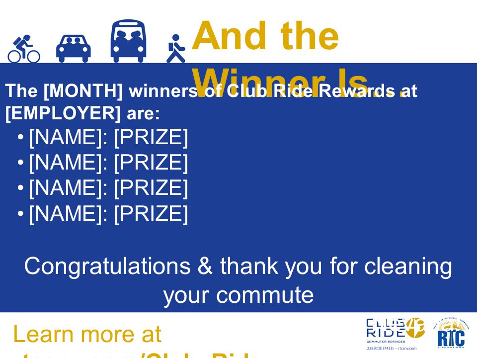 And the Winner Is… The [MONTH] winners of Club Ride Rewards at [EMPLOYER] are: [NAME]: [PRIZE] Congratulations & thank you for cleaning your commute to improve air quality in Southern Nevada.