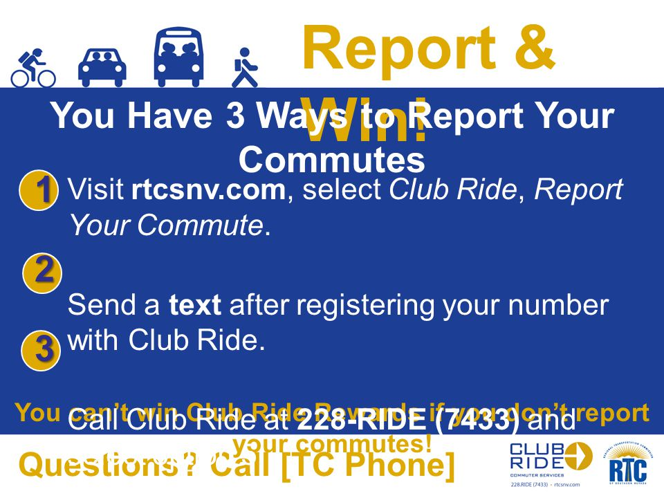 Report & Win! You Have 3 Ways to Report Your Commutes You can't win Club Ride Rewards if you don't report your commutes! Questions? Call [TC Phone] Vi