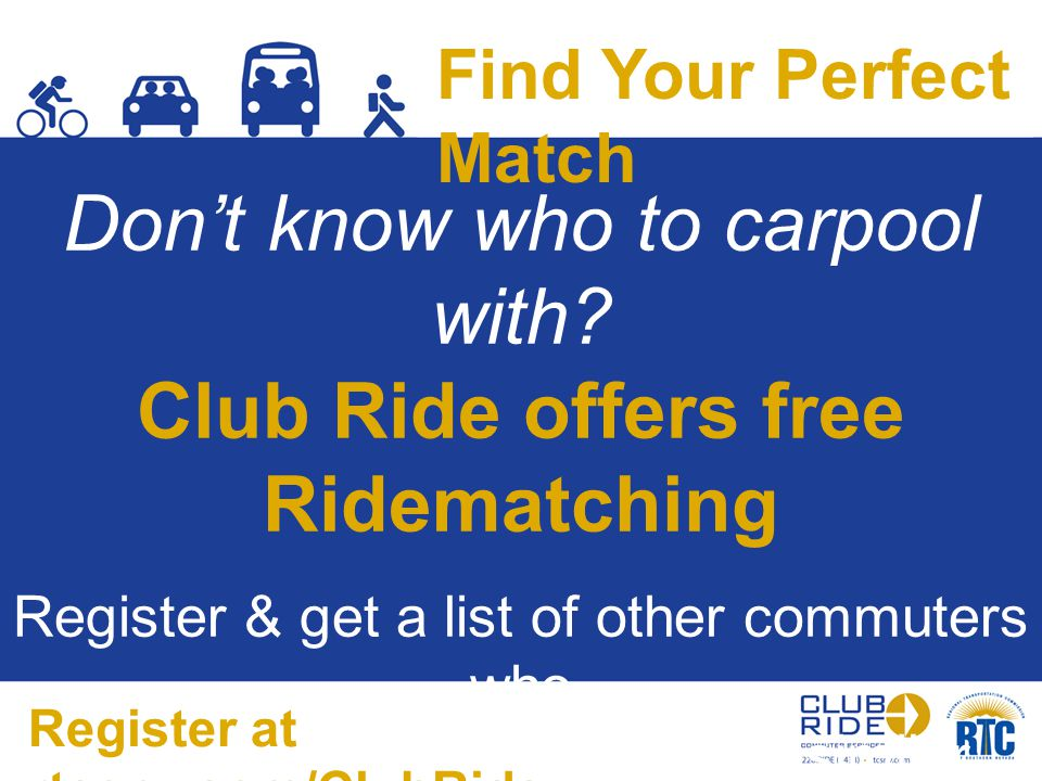 Find Your Perfect Match Don't know who to carpool with? Club Ride offers free Ridematching Register & get a list of other commuters who live & work ne
