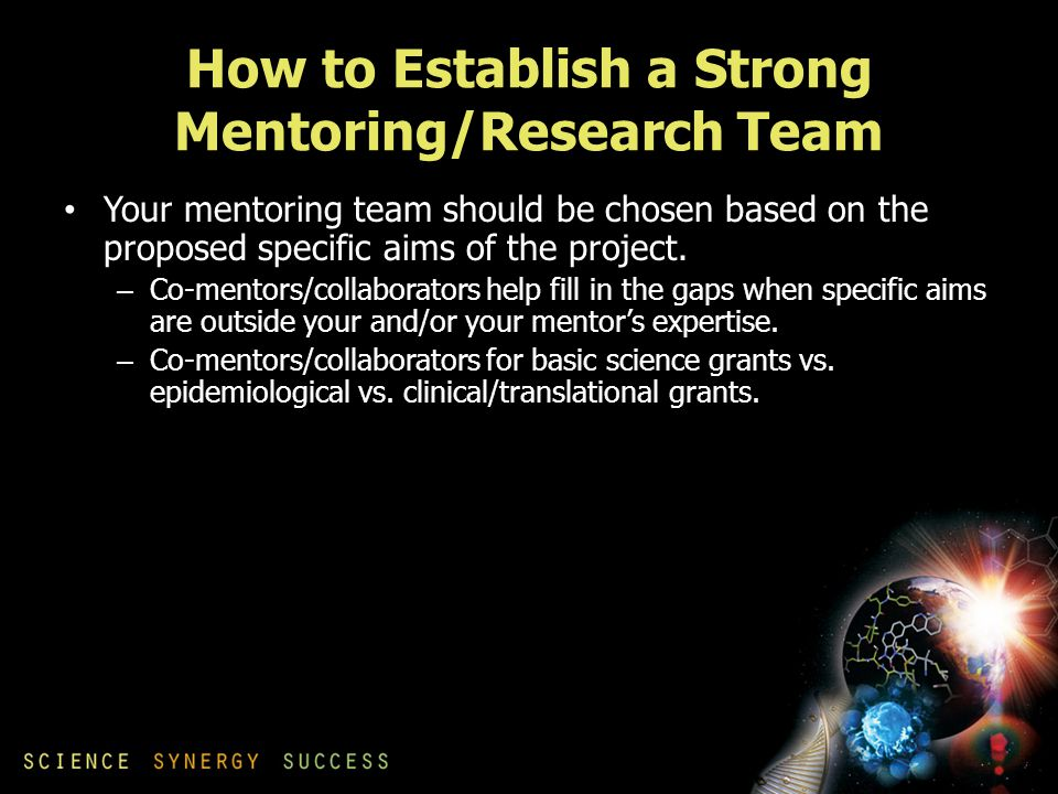 How to Establish a Strong Mentoring/Research Team Your mentoring team should be chosen based on the proposed specific aims of the project.