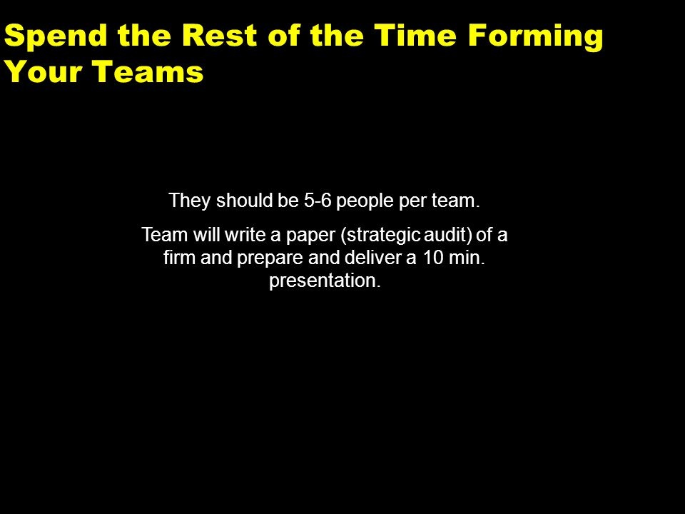 28 Spend the Rest of the Time Forming Your Teams They should be 5-6 people per team.