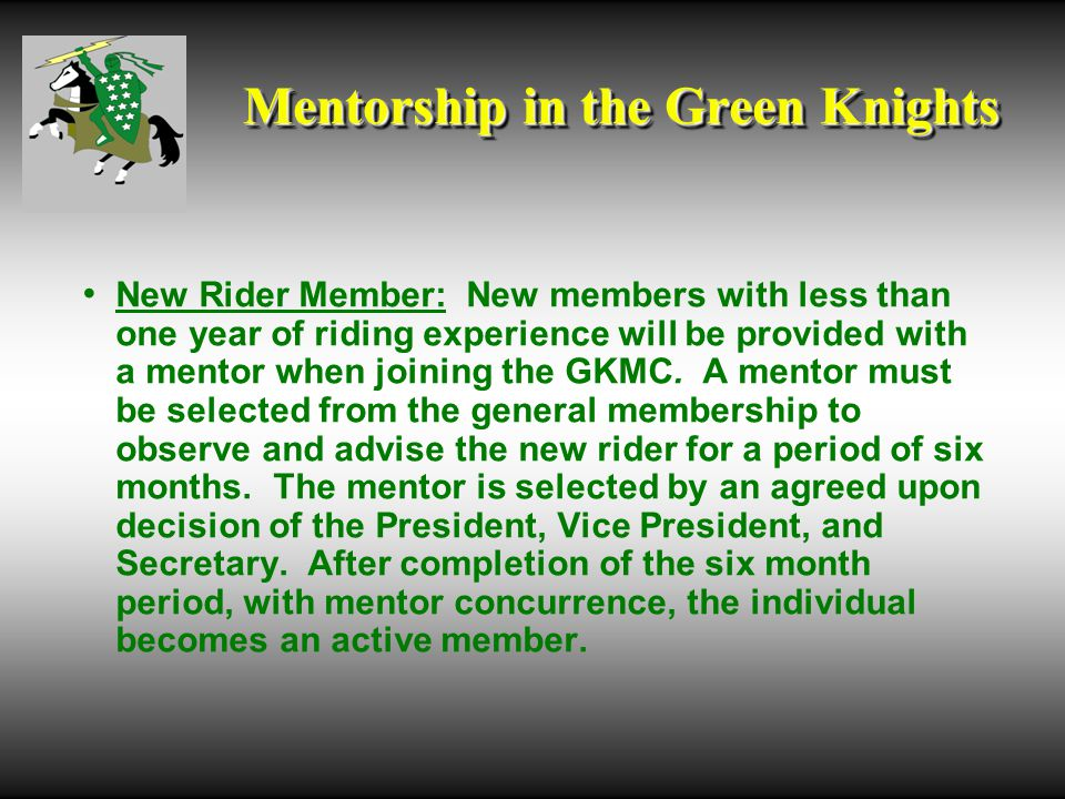 Mentorship in the Green Knights New Rider Member: New members with less than one year of riding experience will be provided with a mentor when joining the GKMC.
