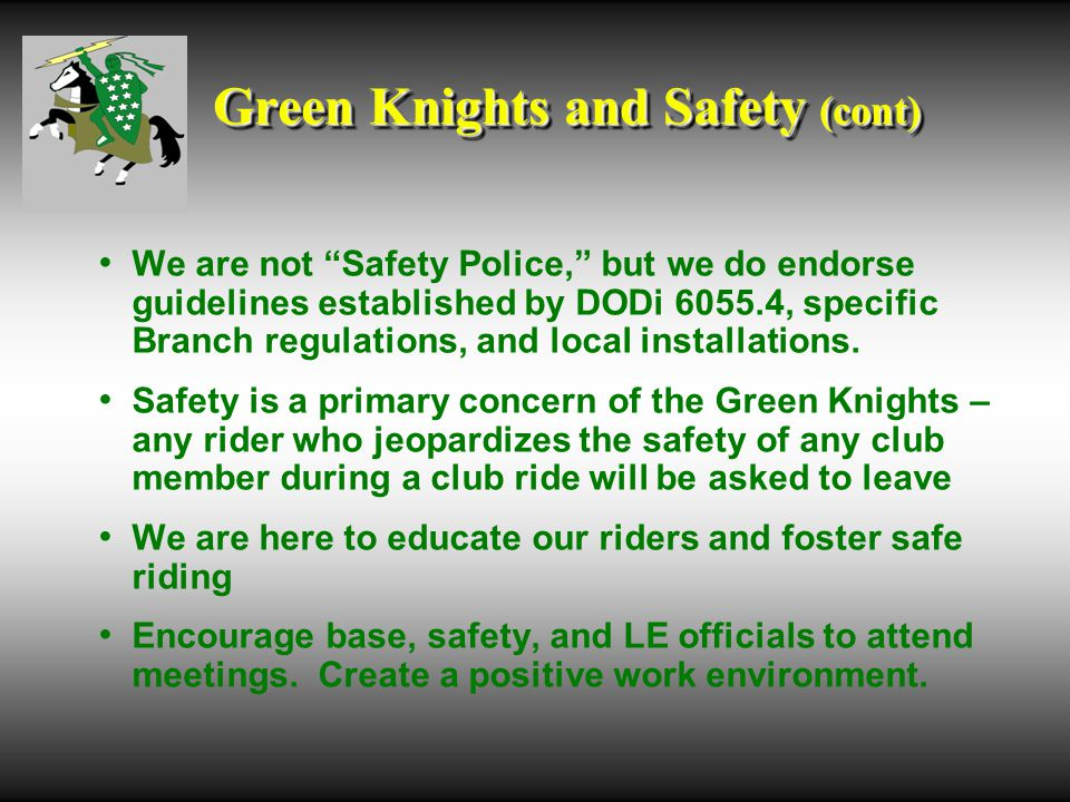 Green Knights and Safety (cont) We are not Safety Police, but we do endorse guidelines established by DODi 6055.4, specific Branch regulations, and local installations.