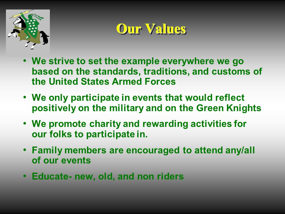 Our Values We strive to set the example everywhere we go based on the standards, traditions, and customs of the United States Armed Forces We only participate in events that would reflect positively on the military and on the Green Knights We promote charity and rewarding activities for our folks to participate in.