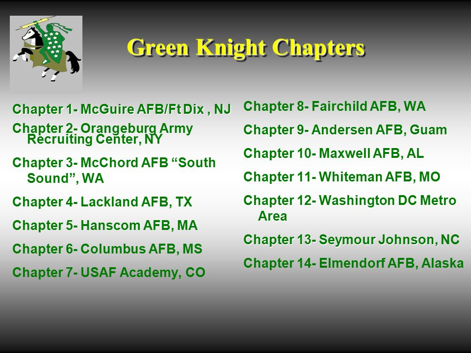Green Knight Chapters Chapter 1- McGuire AFB/Ft Dix, NJ Chapter 2- Orangeburg Army Recruiting Center, NY Chapter 3- McChord AFB South Sound , WA Chapter 4- Lackland AFB, TX Chapter 5- Hanscom AFB, MA Chapter 6- Columbus AFB, MS Chapter 7- USAF Academy, CO Chapter 8- Fairchild AFB, WA Chapter 9- Andersen AFB, Guam Chapter 10- Maxwell AFB, AL Chapter 11- Whiteman AFB, MO Chapter 12- Washington DC Metro Area Chapter 13- Seymour Johnson, Chapter 13- Seymour Johnson, NC Chapter 14- Elmendorf AFB, Alaska