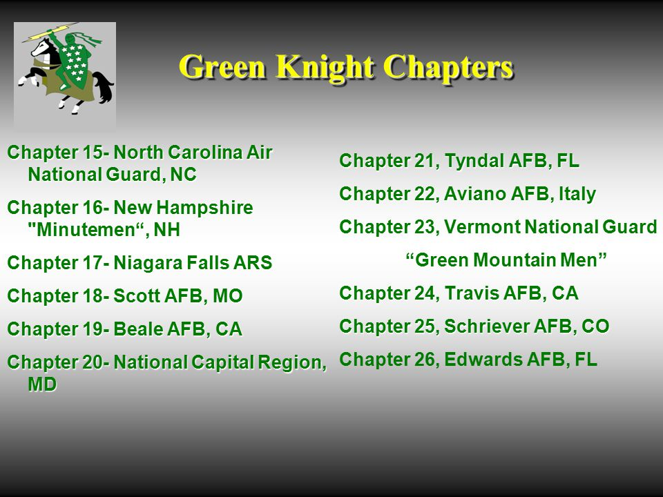 Green Knight Chapters Chapter 15- North Carolina Air National Guard, NC Chapter 16- New Hampshire Minutemen , NH Chapter 17- Niagara Falls ARS Chapter 18- Scott AFB, MO Chapter 19- Beale AFB, CA Chapter 20- National Capital Region, MD Chapter 21, Tyndal AFB, FL Chapter 22, Aviano AFB, Italy Chapter 23, Vermont National Guard Green Mountain Men Chapter 24, Travis AFB, CA Chapter 25, Schriever AFB, CO Chapter 26, Edwards AFB, FL