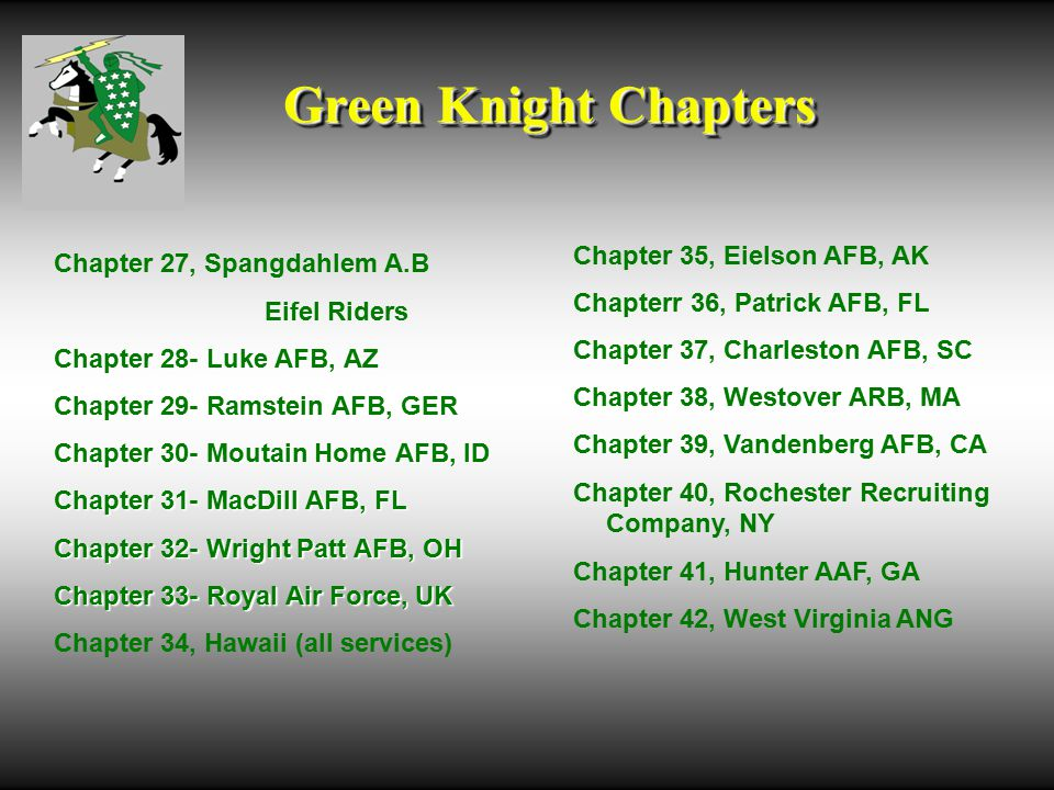Green Knight Chapters Chapter 27, Spangdahlem A.B Eifel Riders Chapter 28- Luke AFB, AZ Chapter 29- Ramstein AFB, GER Chapter 30- Moutain Home AFB, ID Chapter 31- MacDill AFB, FL Chapter 32- Wright Patt AFB, OH Chapter 33- Royal Air Force, UK Chapter 34, Hawaii (all services) Chapter 35, Eielson AFB, AK Chapterr 36, Patrick AFB, FL Chapter 37, Charleston AFB, SC Chapter 38, Westover ARB, MA Chapter 39, Vandenberg AFB, CA Chapter 40, Rochester Recruiting Company, NY Chapter 41, Hunter AAF, GA Chapter 42, West Virginia ANG