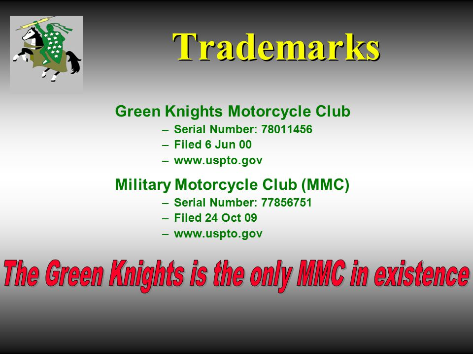 Trademarks Green Knights Motorcycle Club –Serial Number: 78011456 –Filed 6 Jun 00 –www.uspto.gov Military Motorcycle Club (MMC) –Serial Number: 77856751 –Filed 24 Oct 09 –www.uspto.gov