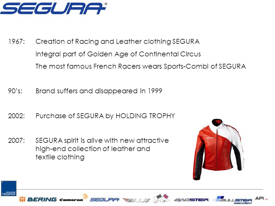1967:Creation of Racing and Leather clothing SEGURA Integral part of Golden Age of Continental Circus The most famous French Racers wears Sports-Combi of SEGURA 90's:Brand suffers and disappeared in 1999 2002:Purchase of SEGURA by HOLDING TROPHY 2007:SEGURA spirit is alive with new attractive high-end collection of leather and textile clothing