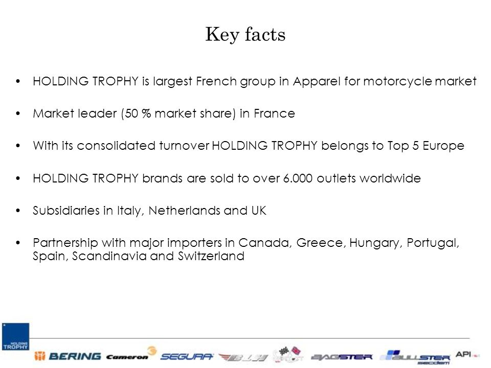 Key facts HOLDING TROPHY is largest French group in Apparel for motorcycle market Market leader (50 % market share) in France With its consolidated turnover HOLDING TROPHY belongs to Top 5 Europe HOLDING TROPHY brands are sold to over 6.000 outlets worldwide Subsidiaries in Italy, Netherlands and UK Partnership with major importers in Canada, Greece, Hungary, Portugal, Spain, Scandinavia and Switzerland