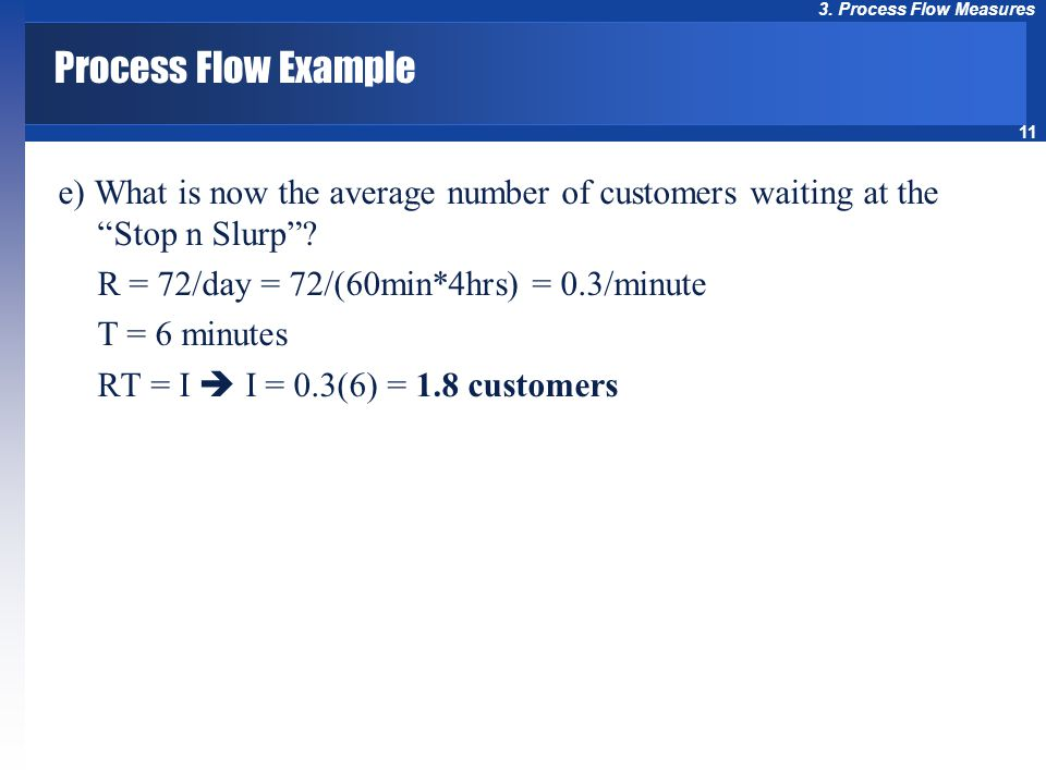 """11 3. Process Flow Measures Process Flow Example e) What is now the average number of customers waiting at the """"Stop n Slurp""""? R = 72/day = 72/(60min*"""