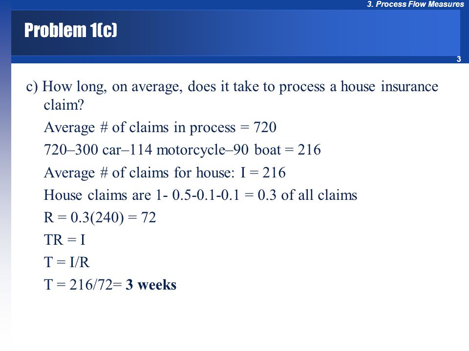 3 3. Process Flow Measures Problem 1(c) c) How long, on average, does it take to process a house insurance claim? Average # of claims in process = 720