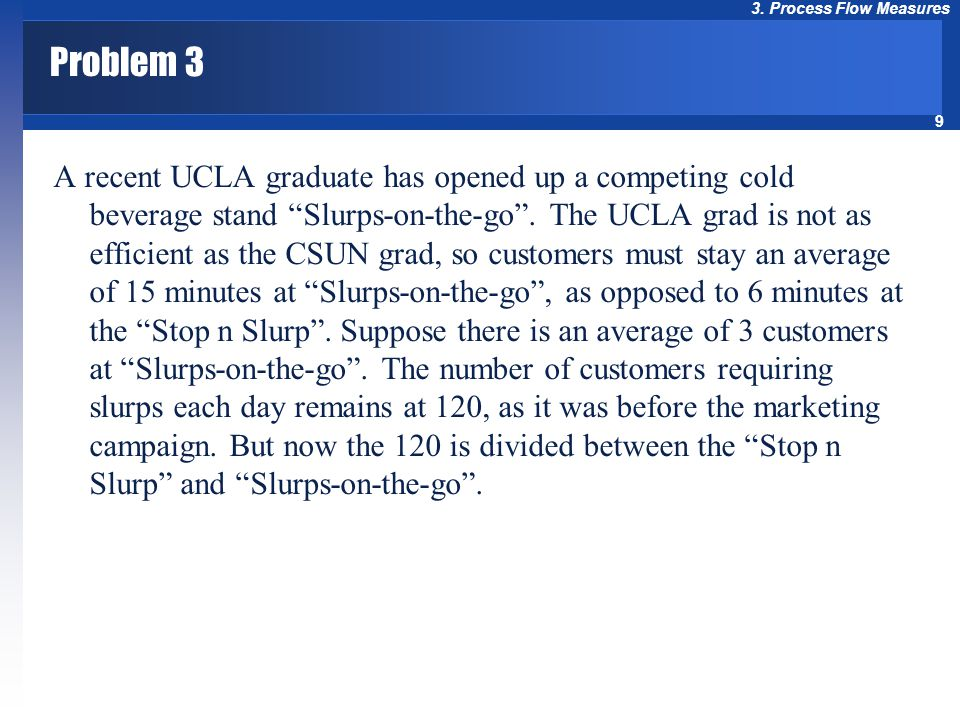 """9 3. Process Flow Measures Problem 3 A recent UCLA graduate has opened up a competing cold beverage stand """"Slurps-on-the-go"""". The UCLA grad is not as"""