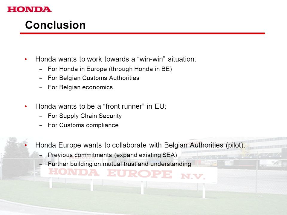 "HONDA EUROPE – BA EURO TAX & CUSTOMS DEPARTMENT 16 Conclusion Honda wants to work towards a ""win-win"" situation: ­ For Honda in Europe (through Honda"