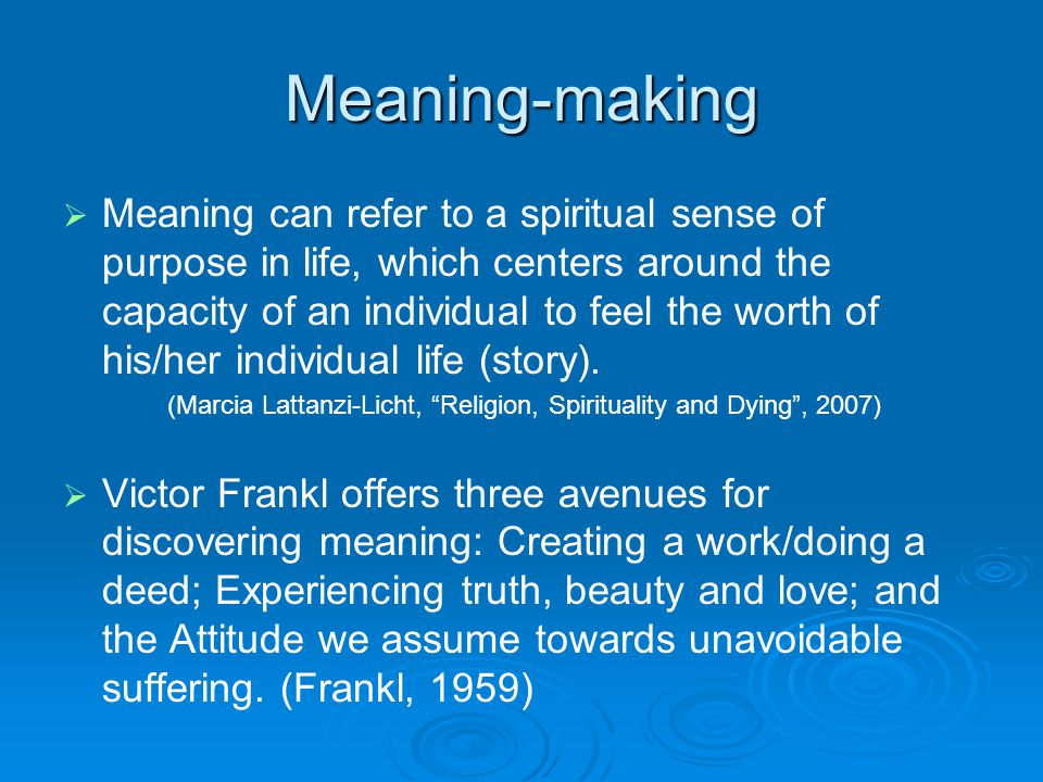 Meaning-making   Meaning can refer to a spiritual sense of purpose in life, which centers around the capacity of an individual to feel the worth of