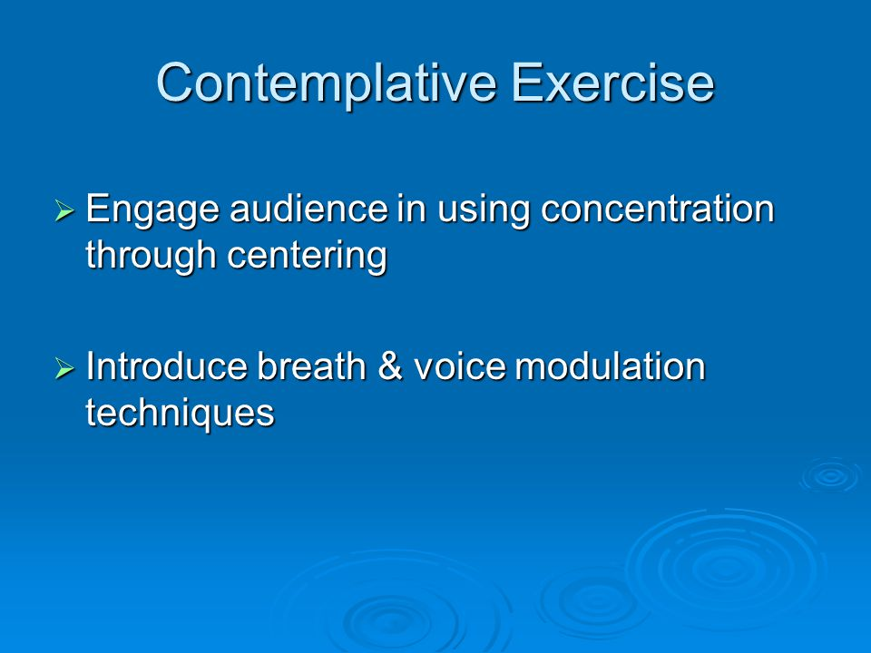 Contemplative Exercise  Engage audience in using concentration through centering  Introduce breath & voice modulation techniques