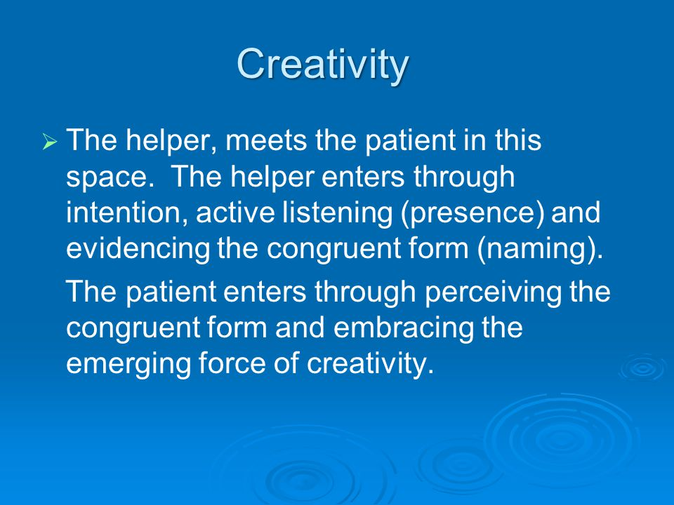 Creativity   The helper, meets the patient in this space. The helper enters through intention, active listening (presence) and evidencing the congru