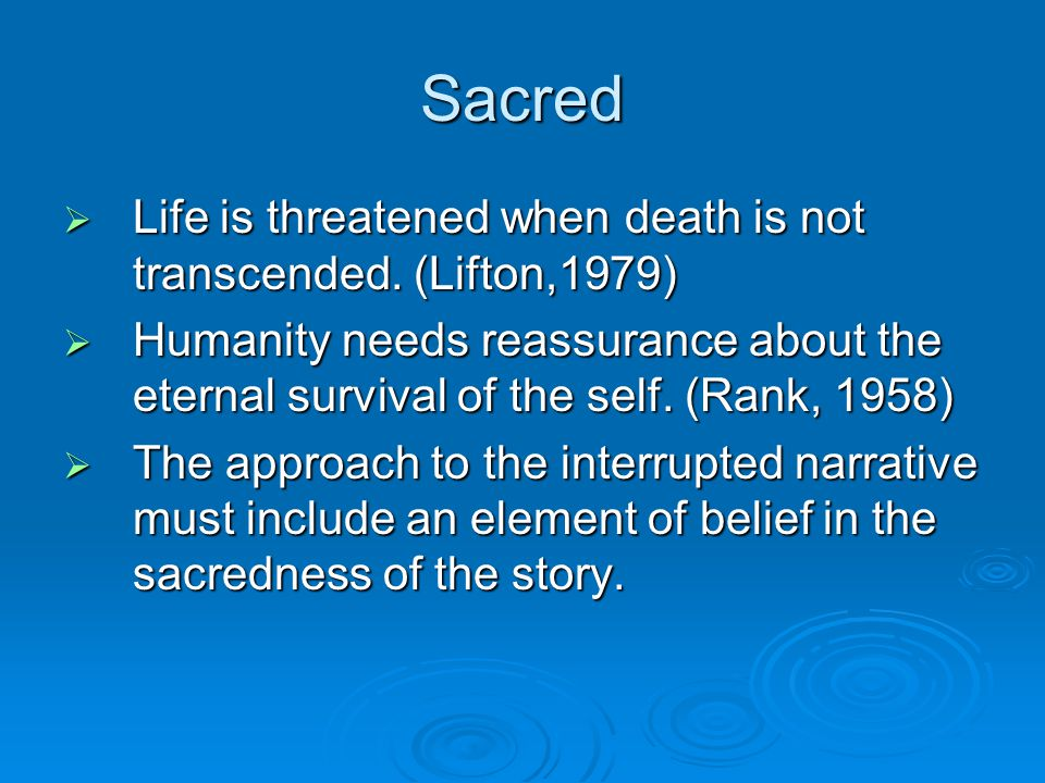 Sacred  Life is threatened when death is not transcended. (Lifton,1979)  Humanity needs reassurance about the eternal survival of the self. (Rank, 1