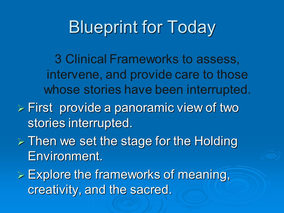 Blueprint for Today 3 Clinical Frameworks to assess, intervene, and provide care to those whose stories have been interrupted.  First provide a panor